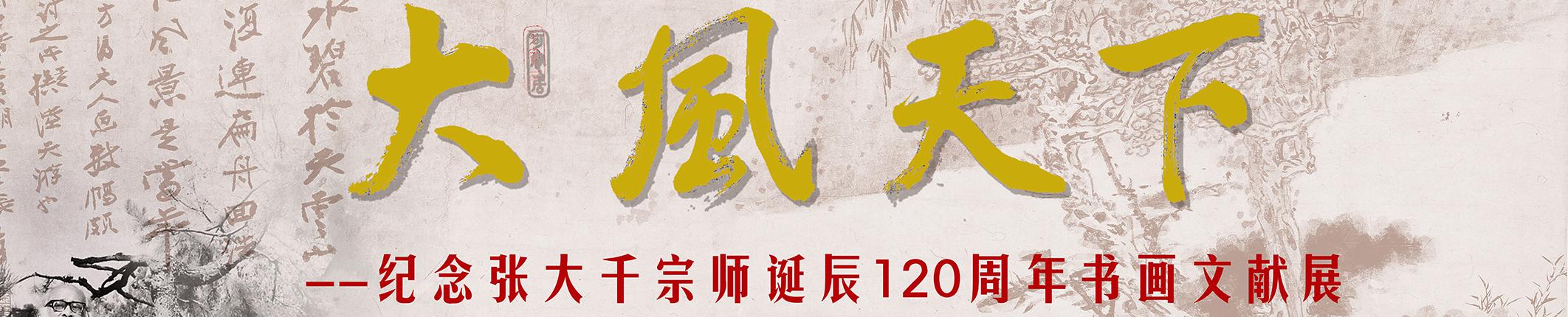 2019年5月10日 大风天下 纪念张大千宗师诞辰120周年书画文献展